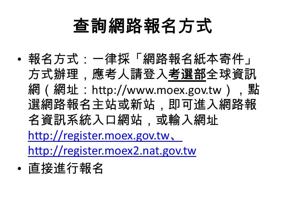 查詢網路報名方式 報名方式:一律採「網路報名紙本寄件」 方式辦理,應考人請登入考選部全球資訊 網(網址: http://www.moex.gov.tw ),點 選網路報名主站或新站,即可進入網路報 名資訊系統入口網站,或輸入網址 http://register.moex.gov.tw 、 http://register.moex2.nat.gov.tw http://register.moex.gov.tw 、 http://register.moex2.nat.gov.tw 直接進行報名