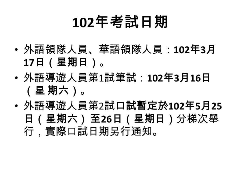 102 年考試日期 外語領隊人員、華語領隊人員: 102 年 3 月 17 日(星期日)。 外語導遊人員第 1 試筆試: 102 年 3 月 16 日 (星 期六)。 外語導遊人員第 2 試口試暫定於 102 年 5 月 25 日(星期六) 至 26 日(星期日)分梯次舉 行,實際口試日期另行通知。