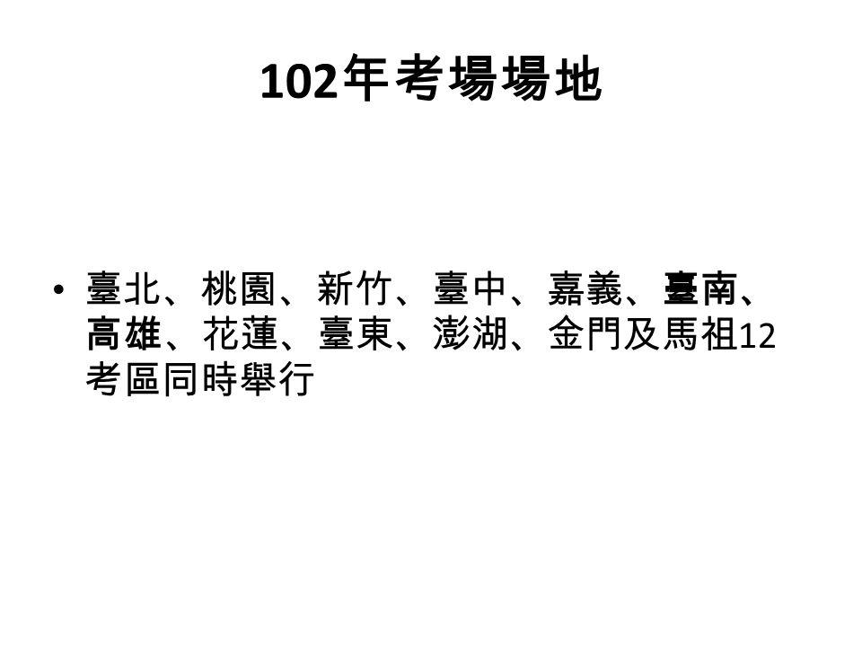 102 年考場場地 臺北、桃園、新竹、臺中、嘉義、臺南、 高雄、花蓮、臺東、澎湖、金門及馬祖 12 考區同時舉行
