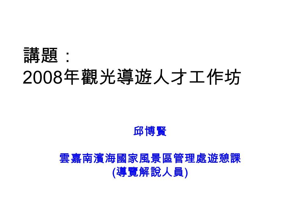 講題: 2008 年觀光導遊人才工作坊 邱博賢 雲嘉南濱海國家風景區管理處遊憩課 ( 導覽解說人員 )