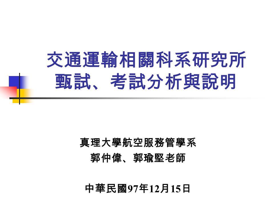 交通運輸相關科系研究所 甄試、考試分析與說明 真理大學航空服務管學系 郭仲偉、郭瑜堅老師 中華民國 97 年 12 月 15 日
