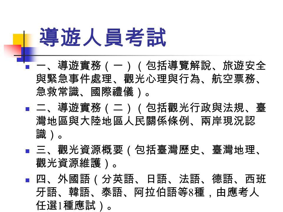 導遊人員考試 一、導遊實務(一)(包括導覽解說、旅遊安全 與緊急事件處理、觀光心理與行為、航空票務、 急救常識、國際禮儀)。 二、導遊實務(二)(包括觀光行政與法規、臺 灣地區與大陸地區人民關係條例、兩岸現況認 識)。 三、觀光資源概要(包括臺灣歷史、臺灣地理、 觀光資源維護)。 四、外國語(分英語、日語、法語、德語、西班 牙語、韓語、泰語、阿拉伯語等 8 種,由應考人 任選 1 種應試)。