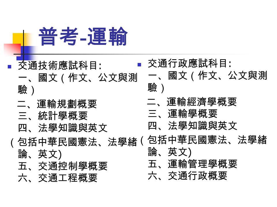普考 - 運輸 交通技術應試科目 : 一、國文(作文、公文與測 驗) 二、運輸規劃概要 三、統計學概要 四、法學知識與英文 (包括中華民國憲法、法學緒 論、英文 ) 五、交通控制學概要 六、交通工程概要 交通行政應試科目 : 一、國文(作文、公文與測 驗) 二、運輸經濟學概要 三、運輸學概要 四、法學知識與英文 (包括中華民國憲法、法學緒 論、英文 ) 五、運輸管理學概要 六、交通行政概要