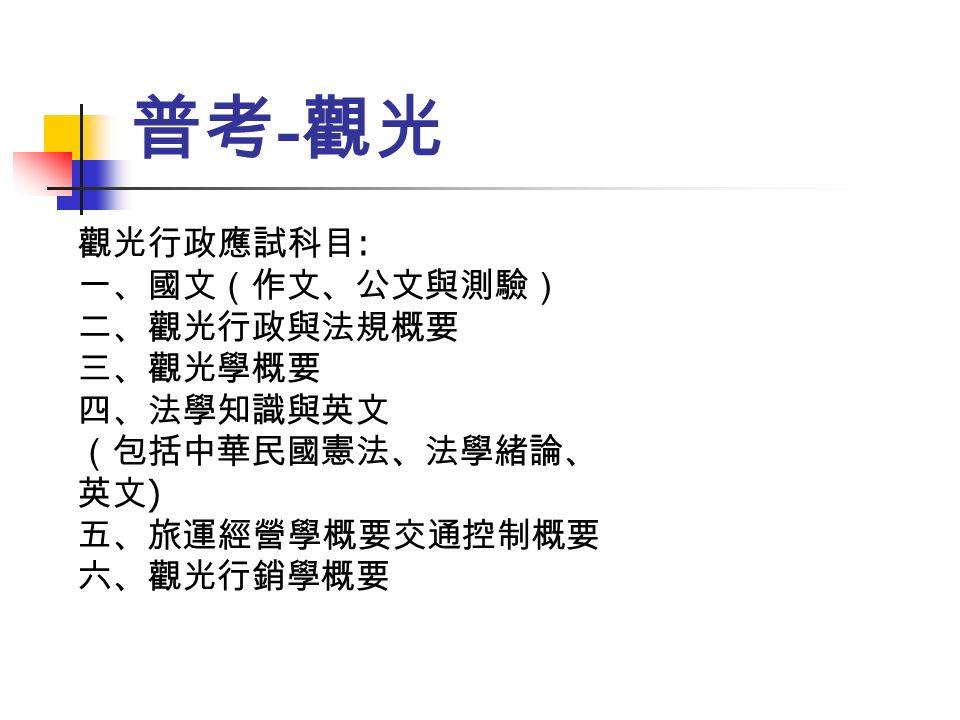 普考 - 觀光 觀光行政應試科目 : 一、國文(作文、公文與測驗) 二、觀光行政與法規概要 三、觀光學概要 四、法學知識與英文 (包括中華民國憲法、法學緒論、 英文 ) 五、旅運經營學概要交通控制概要 六、觀光行銷學概要
