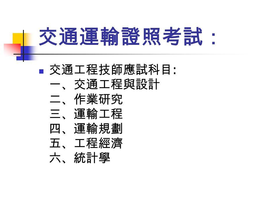 交通運輸證照考試: 交通工程技師應試科目 : 一、交通工程與設計 二、作業研究 三、運輸工程 四、運輸規劃 五、工程經濟 六、統計學