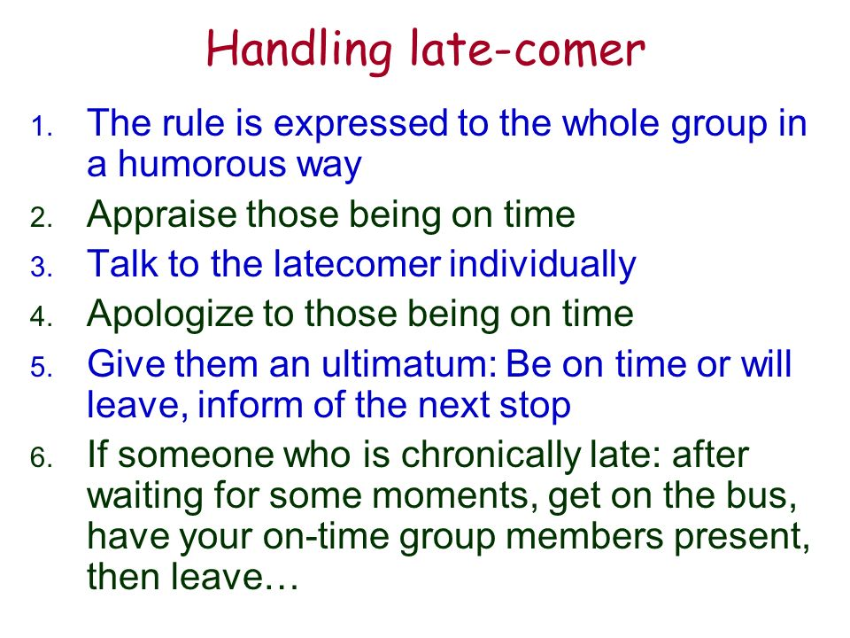 Handling late-comer 1. The rule is expressed to the whole group in a humorous way 2.