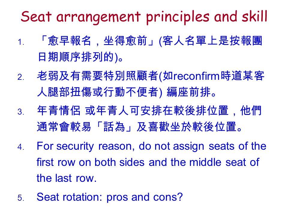 Seat arrangement principles and skill 1. 「愈早報名,坐得愈前」 ( 客人名單上是按報團 日期順序排列的 ) 。 2.