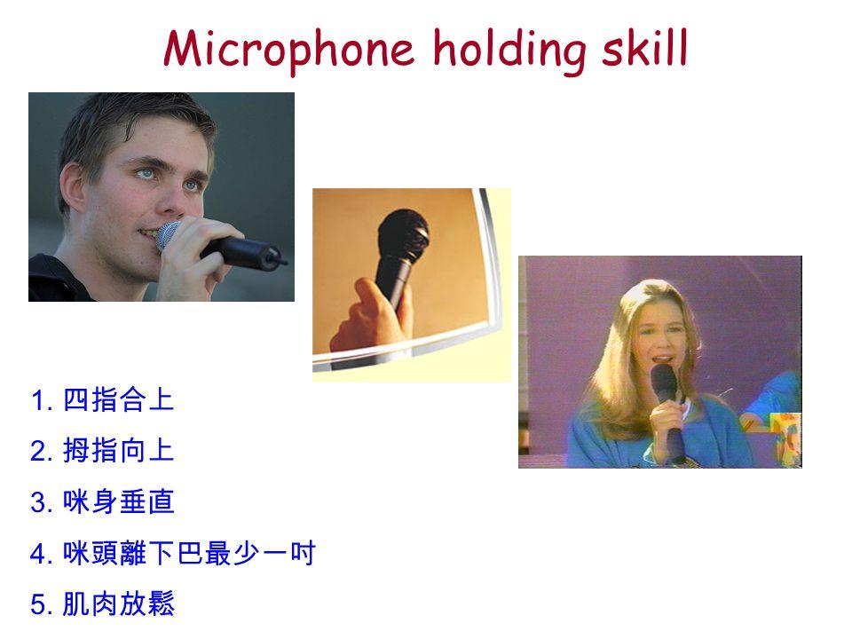 Microphone holding skill 1. 四指合上 2. 拇指向上 3. 咪身垂直 4. 咪頭離下巴最少一吋 5. 肌肉放鬆