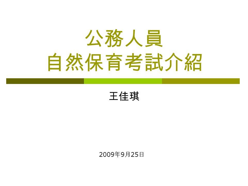 公務人員 自然保育考試介紹 王佳琪 2009 年 9 月 25 日