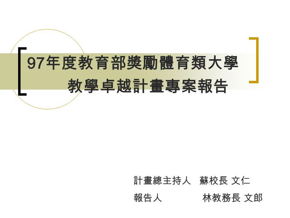 97 年度教育部獎勵體育類大學 教學卓越計畫專案報告 計畫總主持人 蘇校長 文仁 報告人 林教務長 文郎