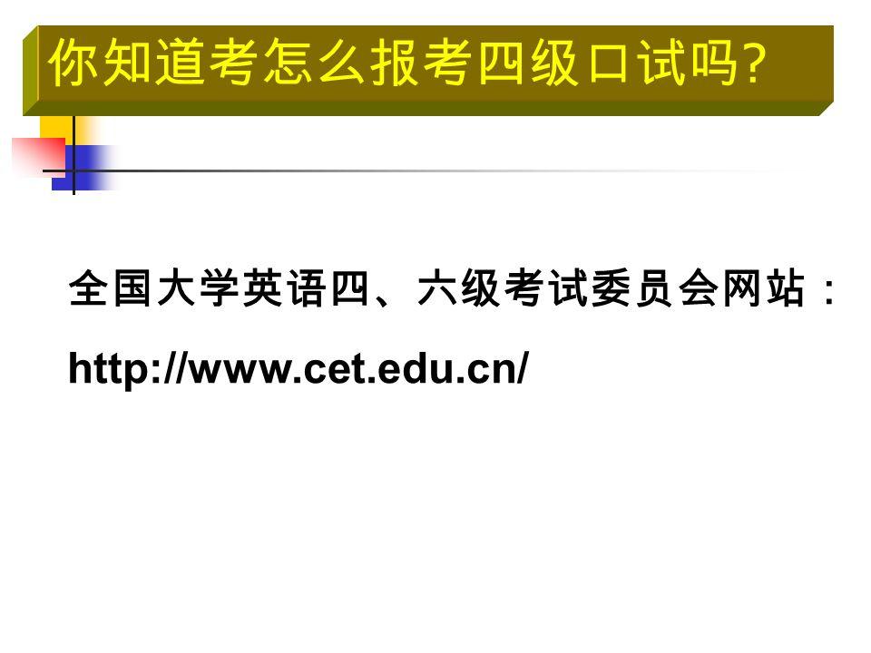 你知道考怎么报考四级口试吗 全国大学英语四、六级考试委员会网站: http://www.cet.edu.cn/