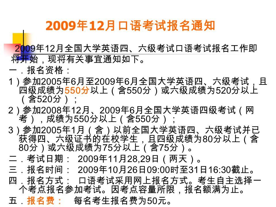 2009 年 12 月口语考试报名通知 2009 年 12 月全国大学英语四、六级考试口语考试报名工作即 将开始,现将有关事宜通知如下。 一.报名资格: 1 )参加 2005 年 6 月至 2009 年 6 月全国大学英语四、六级考试,且 四级成绩为 550 分以上(含 550 分)或六级成绩为 520 分以上 (含 520 分); 2 )参加 2008 年 12 月、 2009 年 6 月全国大学英语四级考试(网 考),成绩为 550 分以上(含 550 分); 3 )参加 2005 年 1 月(含)以前全国大学英语四、六级考试并已 获得四、六级证书的在校学生,且四级成绩为 80 分以上(含 80 分)或六级成绩为 75 分以上(含 75 分)。 二.考试日期: 2009 年 11 月 28,29 日(两天)。 三.报名时间: 2009 年 10 月 26 日 09:00 时至 31 日 16:30 截止。 四.报名方式: 口语考试采用网上报名方式。考生自主选择一 个考点报名参加考试。因考点容量所限,报名额满为止。 五.报名费: 每名考生报名费为 50 元。