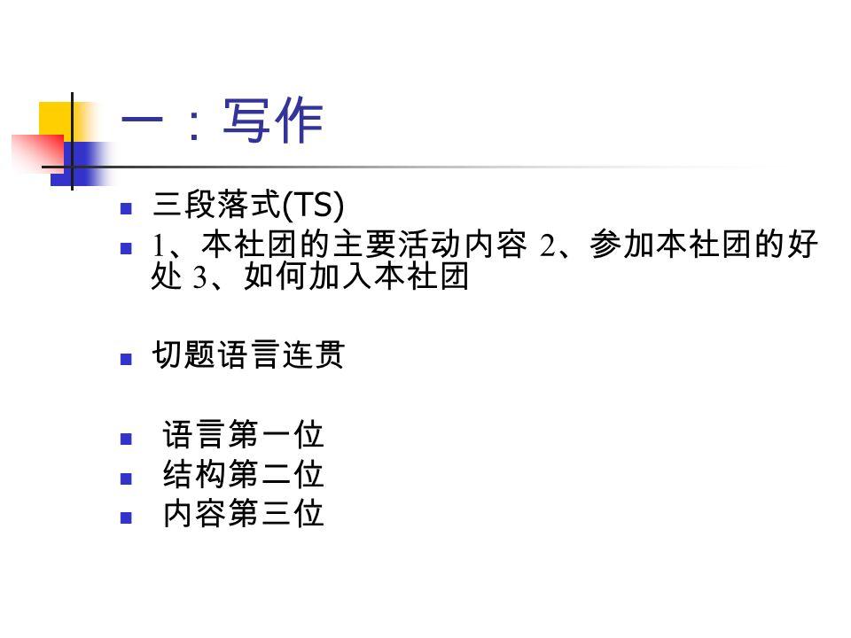 一:写作 三段落式 (TS) 1 、本社团的主要活动内容 2 、参加本社团的好 处 3 、如何加入本社团 切题语言连贯 语言第一位 结构第二位 内容第三位
