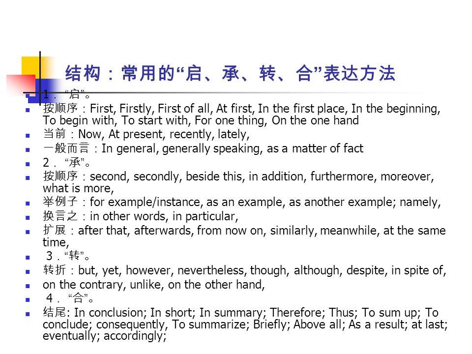 结构:常用的 启、承、转、合 表达方法 1 . 启 。 按顺序: First, Firstly, First of all, At first, In the first place, In the beginning, To begin with, To start with, For one thing, On the one hand 当前: Now, At present, recently, lately, 一般而言: In general, generally speaking, as a matter of fact 2 . 承 。 按顺序: second, secondly, beside this, in addition, furthermore, moreover, what is more, 举例子: for example/instance, as an example, as another example; namely, 换言之: in other words, in particular, 扩展: after that, afterwards, from now on, similarly, meanwhile, at the same time, 3 . 转 。 转折: but, yet, however, nevertheless, though, although, despite, in spite of, on the contrary, unlike, on the other hand, 4 . 合 。 结尾 : In conclusion; In short; In summary; Therefore; Thus; To sum up; To conclude; consequently, To summarize; Briefly; Above all; As a result; at last; eventually; accordingly;