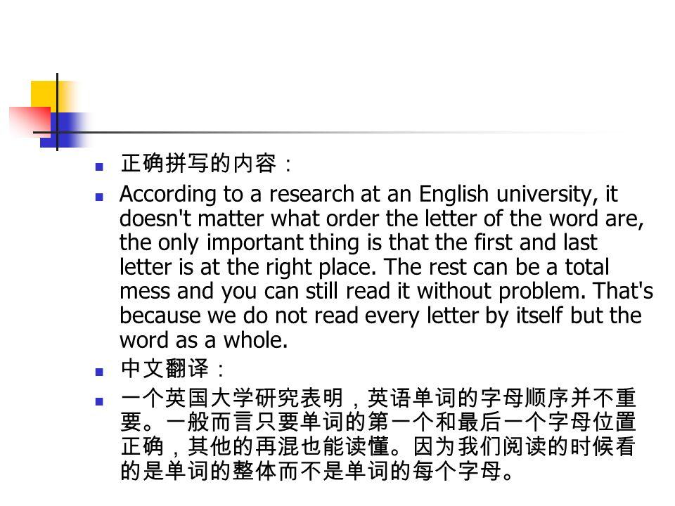 正确拼写的内容: According to a research at an English university, it doesn t matter what order the letter of the word are, the only important thing is that the first and last letter is at the right place.