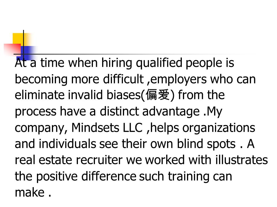 At a time when hiring qualified people is becoming more difficult,employers who can eliminate invalid biases( 偏爱 ) from the process have a distinct advantage.My company, Mindsets LLC,helps organizations and individuals see their own blind spots.