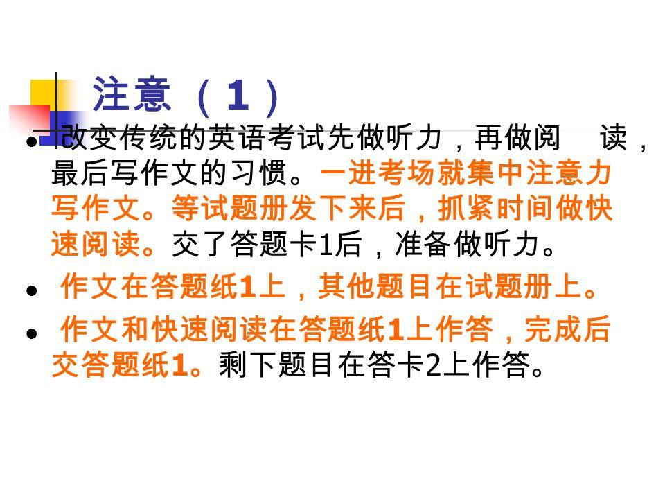注意 ( 1 ) 改变传统的英语考试先做听力,再做阅 读, 最后写作文的习惯。一进考场就集中注意力 写作文。等试题册发下来后,抓紧时间做快 速阅读。交了答题卡 1 后,准备做听力。 作文在答题纸 1 上,其他题目在试题册上。 作文和快速阅读在答题纸 1 上作答,完成后 交答题纸 1 。剩下题目在答卡 2 上作答。