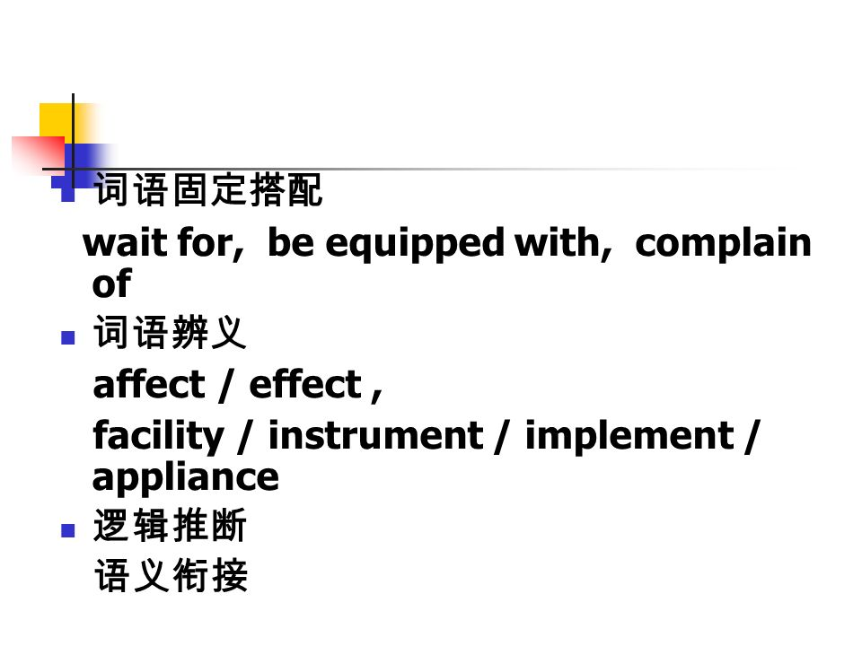 词语固定搭配 wait for, be equipped with, complain of 词语辨义 affect / effect, facility / instrument / implement / appliance 逻辑推断 语义衔接