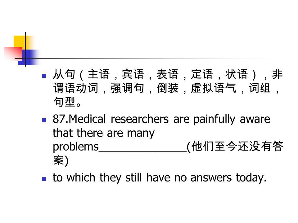 从句(主语,宾语,表语,定语,状语),非 谓语动词,强调句,倒装,虚拟语气,词组, 句型。 87.Medical researchers are painfully aware that there are many problems______________( 他们至今还没有答 案 ) to which they still have no answers today.