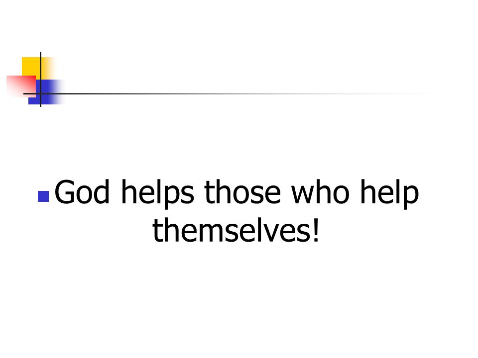 God helps those who help themselves!