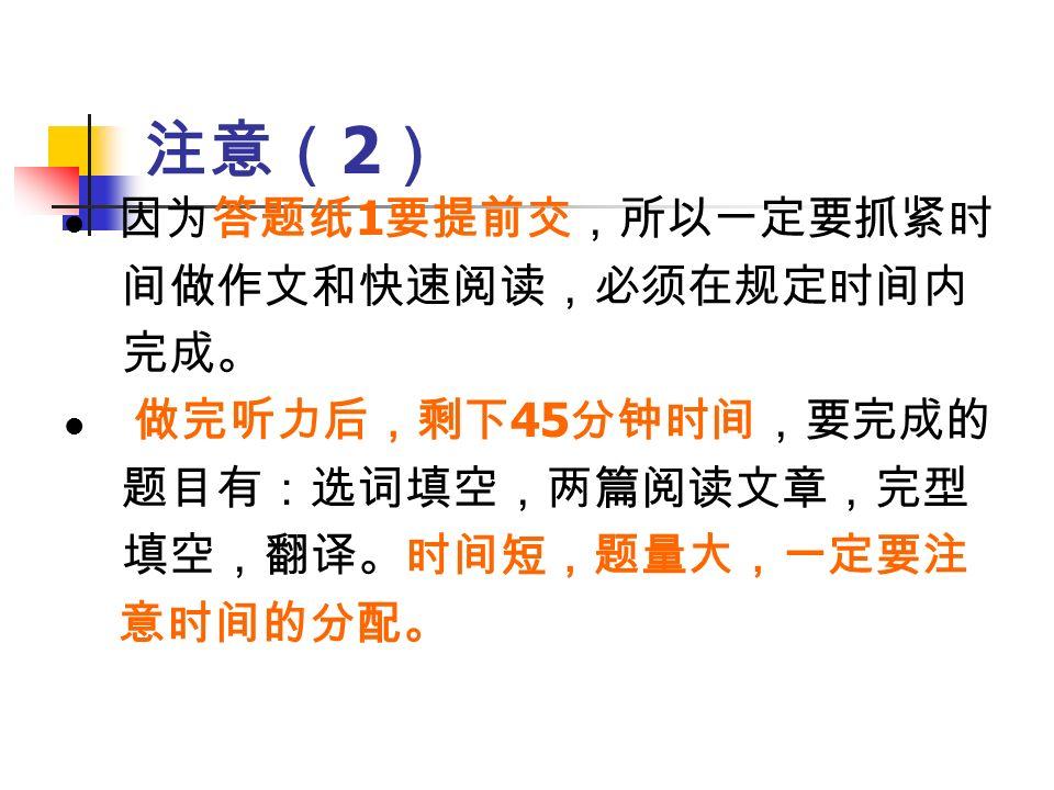注意( 2 ) 因为答题纸 1 要提前交,所以一定要抓紧时 间做作文和快速阅读,必须在规定时间内 完成。 做完听力后,剩下 45 分钟时间,要完成的 题目有:选词填空,两篇阅读文章,完型 填空,翻译。时间短,题量大,一定要注 意时间的分配。