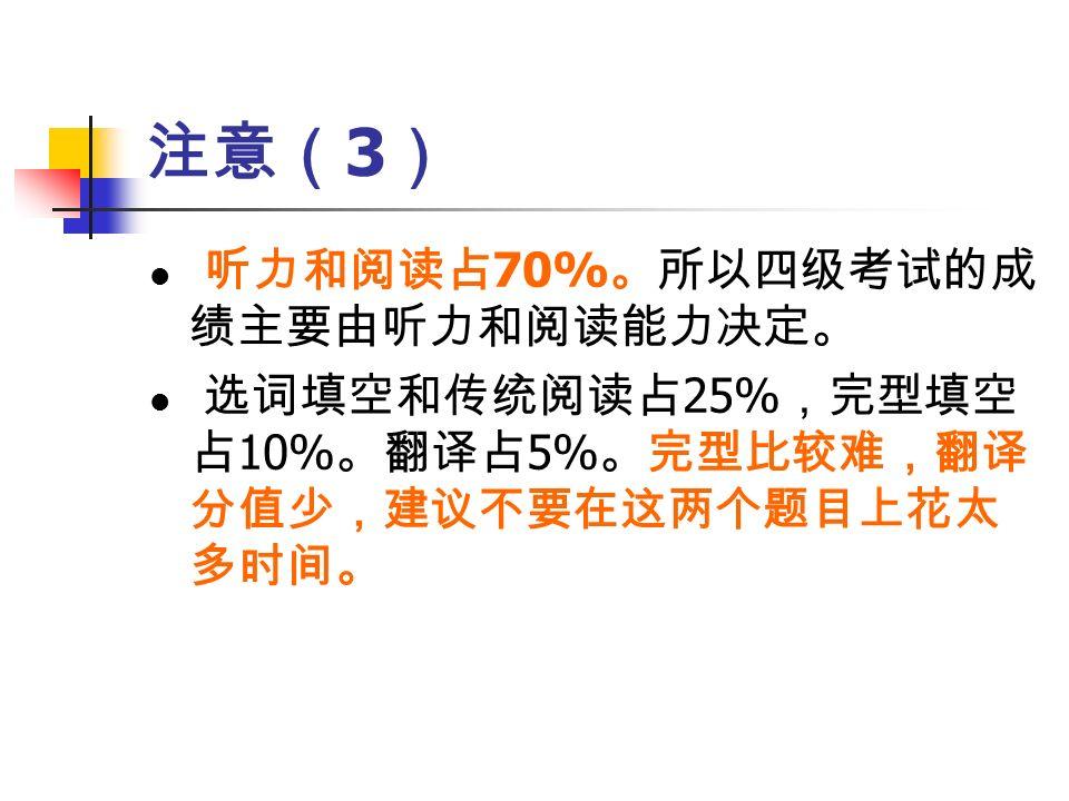 注意( 3 ) 听力和阅读占 70% 。所以四级考试的成 绩主要由听力和阅读能力决定。 选词填空和传统阅读占 25% ,完型填空 占 10% 。翻译占 5% 。完型比较难,翻译 分值少,建议不要在这两个题目上花太 多时间。