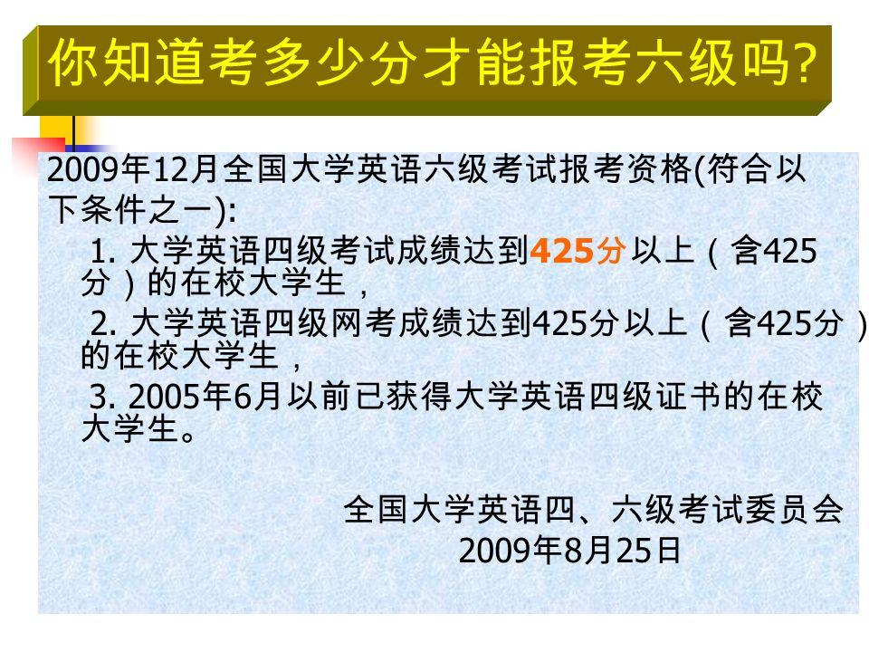 2009 年 12 月全国大学英语六级考试报考资格 ( 符合以 下条件之一 ): 1. 大学英语四级考试成绩达到 425 分以上(含 425 分)的在校大学生, 2.