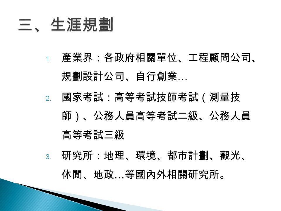 1. 產業界:各政府相關單位、工程顧問公司、 規劃設計公司、自行創業 … 2. 國家考試:高等考試技師考試(測量技 師)、公務人員高等考試二級、公務人員 高等考試三級 3.