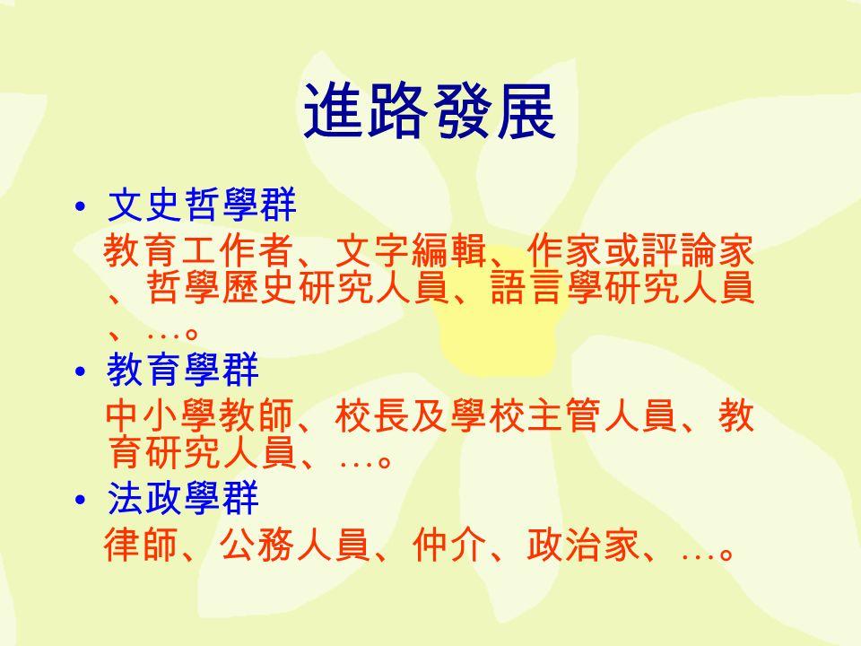 進路發展 文史哲學群 教育工作者、文字編輯、作家或評論家 、哲學歷史研究人員、語言學研究人員 、 … 。 教育學群 中小學教師、校長及學校主管人員、教 育研究人員、 … 。 法政學群 律師、公務人員、仲介、政治家、 … 。