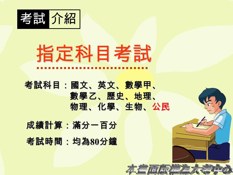 考試介紹 指定科目考試 考試科目:國文、英文、數學甲、 數學乙、歷史、地理、 物理、化學、生物、公民 成績計算:滿分一百分 考試時間:均為 80 分鐘