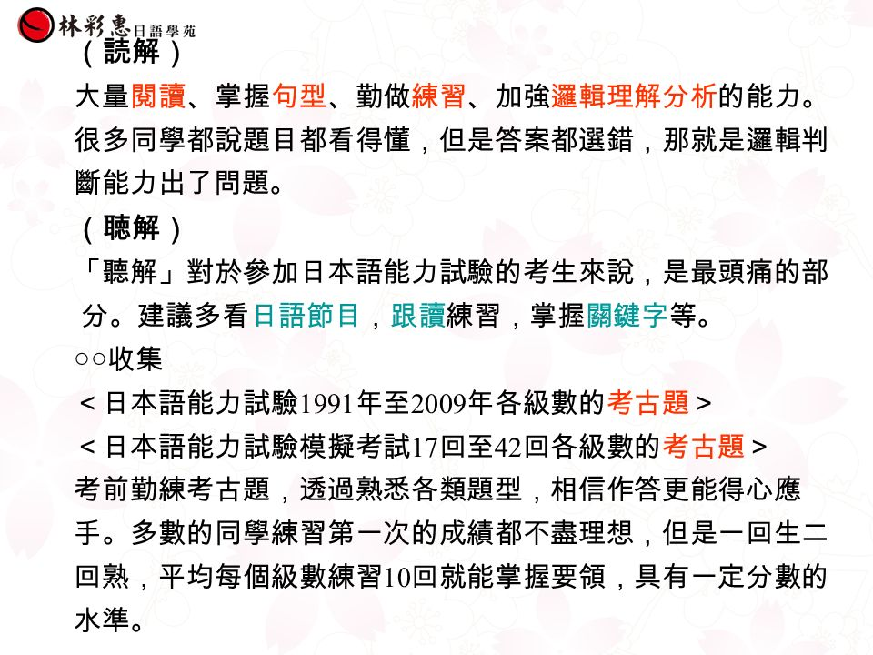 (読解) 大量閱讀、掌握句型、勤做練習、加強邏輯理解分析的能力。 很多同學都說題目都看得懂,但是答案都選錯,那就是邏輯判 斷能力出了問題。 (聴解) 「聽解」對於參加日本語能力試驗的考生來說,是最頭痛的部 分。建議多看日語節目,跟讀練習,掌握關鍵字等。 ○○收集 <日本語能力試驗 1991 年至 2009 年各級數的考古題> <日本語能力試驗模擬考試 17 回至 42 回各級數的考古題> 考前勤練考古題,透過熟悉各類題型,相信作答更能得心應 手。多數的同學練習第一次的成績都不盡理想,但是一回生二 回熟,平均每個級數練習 10 回就能掌握要領,具有一定分數的 水準。
