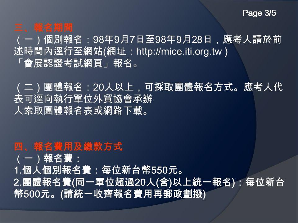 三、報名期間 (一)個別報名: 98 年 9 月 7 日至 98 年 9 月 28 日,應考人請於前 述時間內逕行至網站 ( 網址: http://mice.iti.org.tw ) 「會展認證考試網頁」報名。 (二)團體報名: 20 人以上,可採取團體報名方式。應考人代 表可逕向執行單位外貿協會承辦 人索取團體報名表或網路下載。 四、報名費用及繳款方式 (一)報名費: 1.