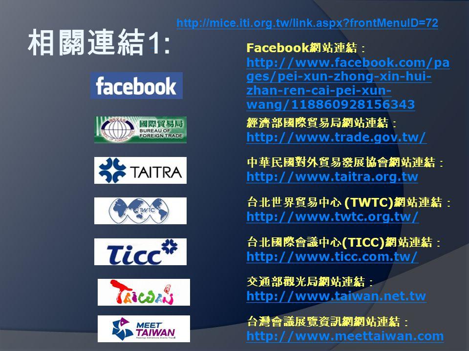 相關連結 1: http://mice.iti.org.tw/link.aspx frontMenuID=72 Facebook 網站連結: http://www.facebook.com/pa ges/pei-xun-zhong-xin-hui- zhan-ren-cai-pei-xun- wang/118860928156343 http://www.facebook.com/pa ges/pei-xun-zhong-xin-hui- zhan-ren-cai-pei-xun- wang/118860928156343 經濟部國際貿易局網站連結: http://www.trade.gov.tw/ http://www.trade.gov.tw/ 中華民國對外貿易發展協會網站連結: http://www.taitra.org.tw http://www.taitra.org.tw 台北世界貿易中心 (TWTC) 網站連結: http://www.twtc.org.tw/ http://www.twtc.org.tw/ 台北國際會議中心 (TICC) 網站連結: http://www.ticc.com.tw/ http://www.ticc.com.tw/ 交通部觀光局網站連結: http://www.taiwan.net.tw http://www.taiwan.net.tw 台灣會議展覽資訊網網站連結: http://www.meettaiwan.com http://www.meettaiwan.com
