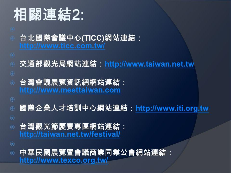 相關連結 2:   台北國際會議中心 (TICC) 網站連結: http://www.ticc.com.tw/ http://www.ticc.com.tw/   交通部觀光局網站連結: http://www.taiwan.net.tw http://www.taiwan.net.tw   台灣會議展覽資訊網網站連結: http://www.meettaiwan.com http://www.meettaiwan.com   國際企業人才培訓中心網站連結: http://www.iti.org.tw http://www.iti.org.tw   台灣觀光節慶賽專區網站連結: http://taiwan.net.tw/festival/ http://taiwan.net.tw/festival/   中華民國展覽暨會議商業同業公會網站連結: http://www.texco.org.tw/ http://www.texco.org.tw/