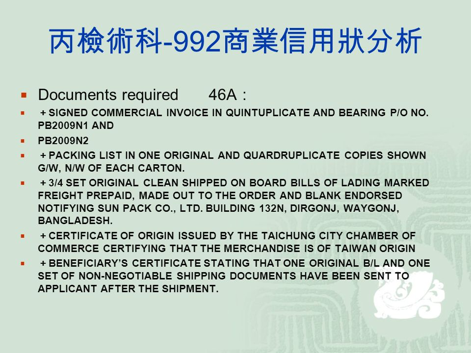 丙檢術科 -992 商業信用狀分析  Documents required46A :  + SIGNED COMMERCIAL INVOICE IN QUINTUPLICATE AND BEARING P/O NO.