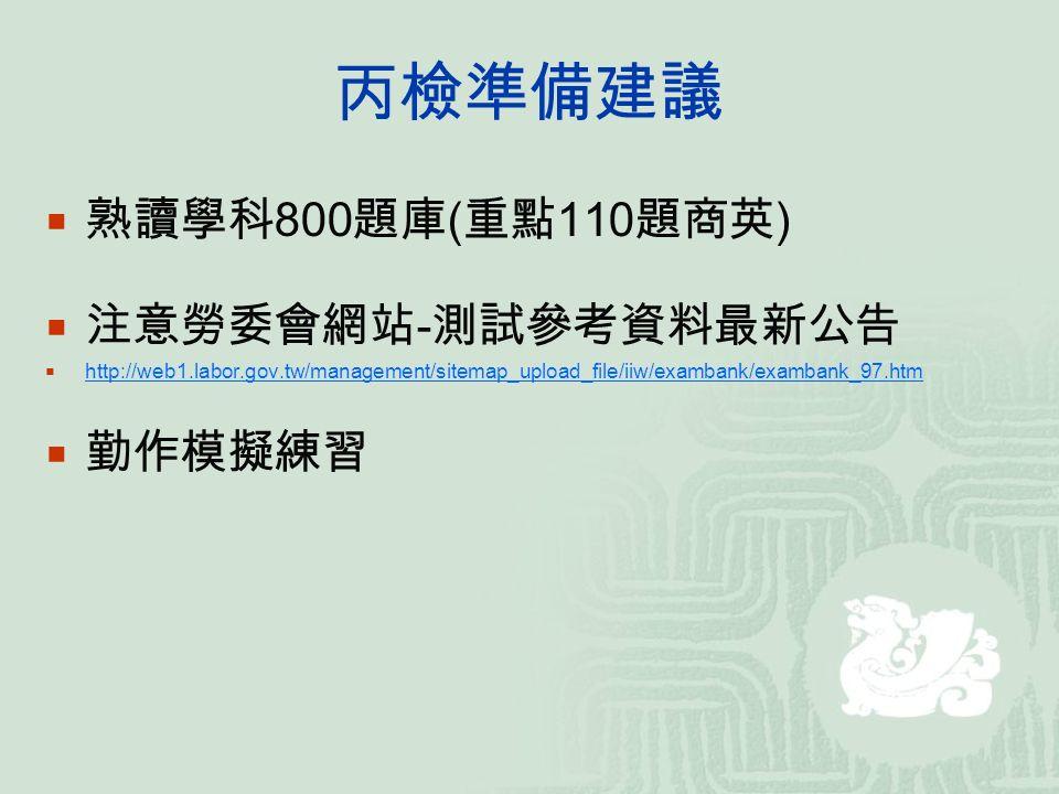 丙檢準備建議  熟讀學科 800 題庫 ( 重點 110 題商英 )  注意勞委會網站 - 測試參考資料最新公告  http://web1.labor.gov.tw/management/sitemap_upload_file/iiw/exambank/exambank_97.htm http://web1.labor.gov.tw/management/sitemap_upload_file/iiw/exambank/exambank_97.htm  勤作模擬練習