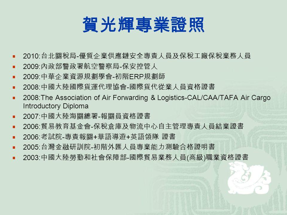 賀光輝專業證照  2010: 台北關稅局 - 優質企業供應鏈安全專責人員及保稅工廠保稅業務人員  2009: 內政部警政署航空警察局 - 保安控管人  2009: 中華企業資源規劃學會 - 初階 ERP 規劃師  2008: 中國大陸國際貨運代理協會 - 國際貨代從業人員資格證書  2008:The Association of Air Forwarding & Logistics-CAL/CAA/TAFA Air Cargo Introductory Diploma  2007: 中國大陸海關總署 - 報關員資格證書  2006: 貿易教育基金會 - 保稅倉庫及物流中心自主管理專責人員結業證書  2006: 考試院 - 專責報關 + 華語導遊 + 英語領隊 證書  2005: 台灣金融研訓院 - 初階外匯人員專業能力測驗合格證明書  2003: 中國大陸勞動和社會保障部 - 國際貿易業務人員 ( 高級 ) 職業資格證書