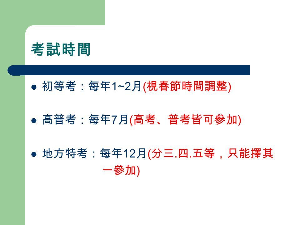 考試時間 初等考:每年 1~2 月 ( 視春節時間調整 ) 高普考:每年 7 月 ( 高考、普考皆可參加 ) 地方特考:每年 12 月 ( 分三. 四. 五等,只能擇其 一參加 )