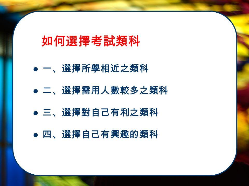 一、選擇所學相近之類科 二、選擇需用人數較多之類科 三、選擇對自己有利之類科 四、選擇自己有興趣的類科 如何選擇考試類科