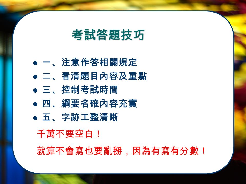 一、注意作答相關規定 二、看清題目內容及重點 三、控制考試時間 四、綱要名確內容充實 五、字跡工整清晰 考試答題技巧 千萬不要空白! 就算不會寫也要亂掰,因為有寫有分數!