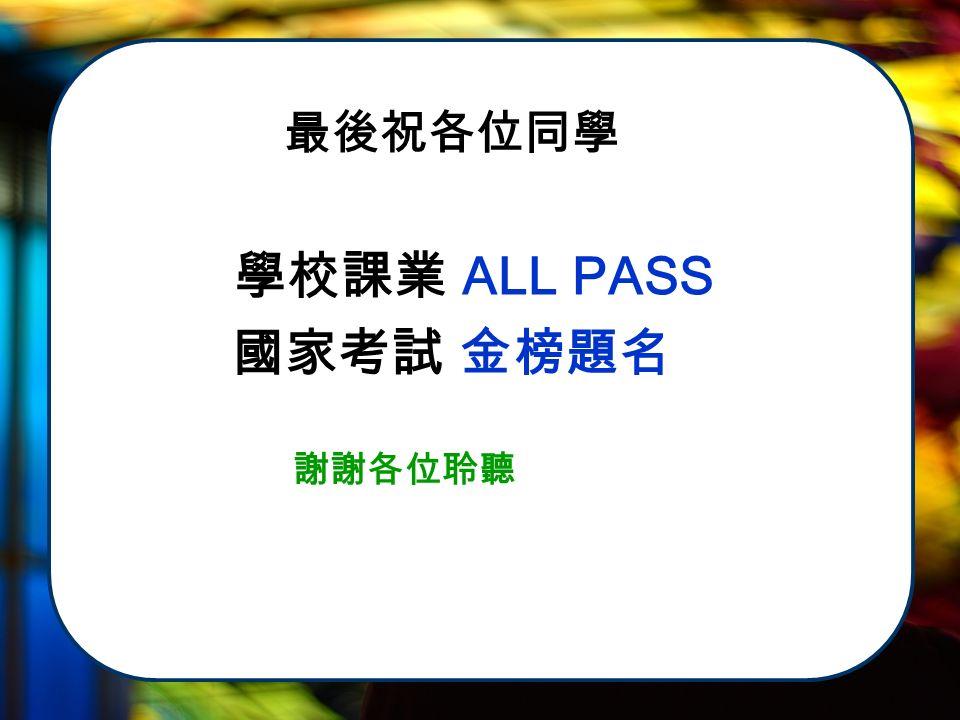 最後祝各位同學 學校課業 ALL PASS 國家考試 金榜題名 謝謝各位聆聽