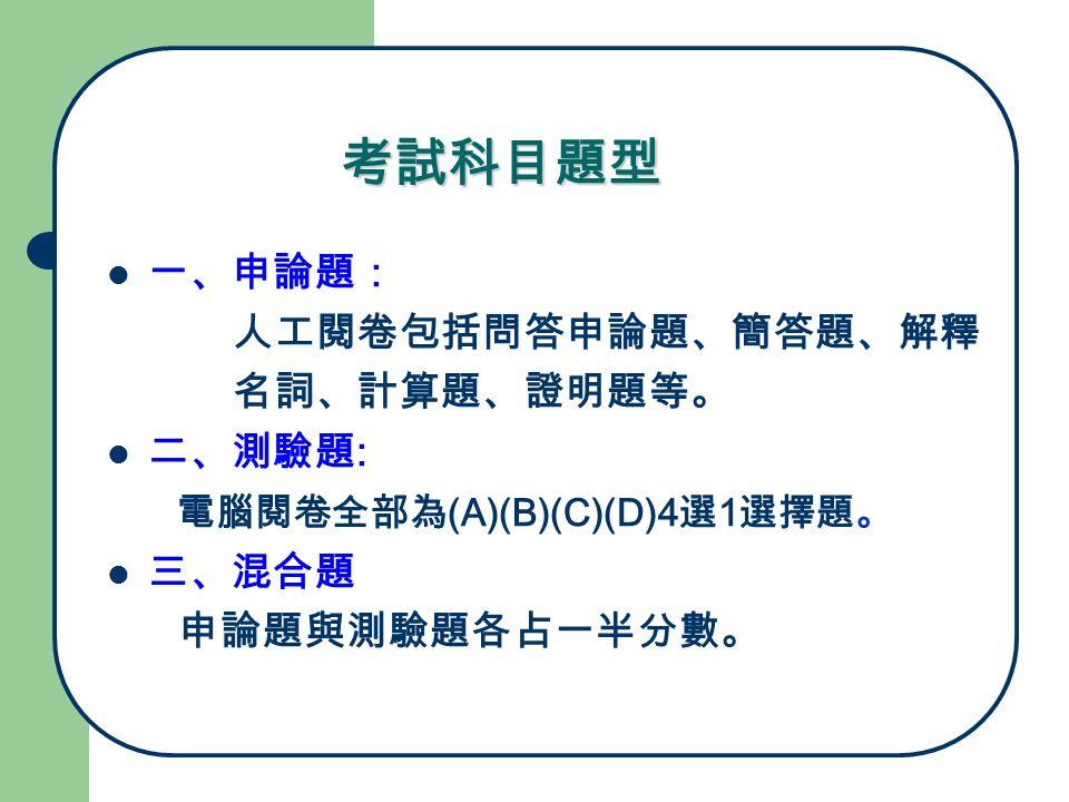 考試科目題型 一、申論題: 人工閱卷包括問答申論題、簡答題、解釋 名詞、計算題、證明題等。 二、測驗題 : 電腦閱卷全部為 (A)(B)(C)(D)4 選 1 選擇題。 三、混合題 申論題與測驗題各占一半分數。
