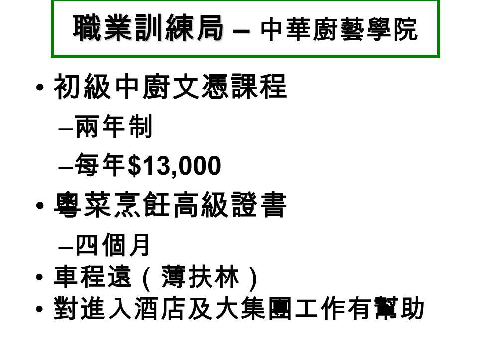 初級中廚文憑課程 – 兩年制 – 每年 $13,000 粵菜烹飪高級證書 – 四個月 車程遠(薄扶林) 對進入酒店及大集團工作有幫助 職業訓練局 – 職業訓練局 – 中華廚藝學院