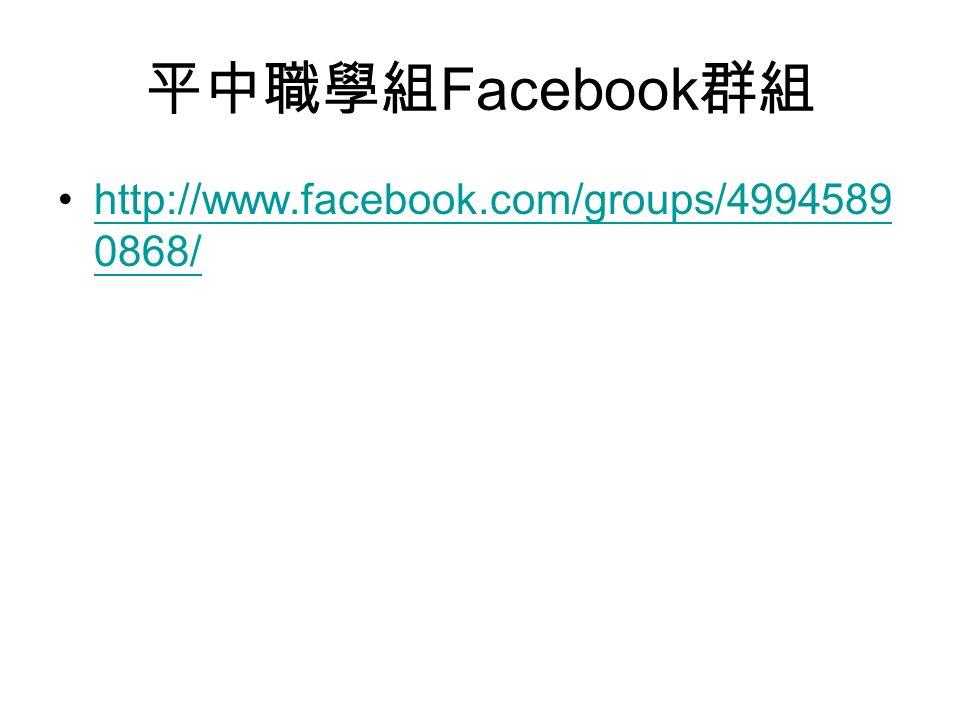 平中職學組 Facebook 群組 http://www.facebook.com/groups/4994589 0868/http://www.facebook.com/groups/4994589 0868/