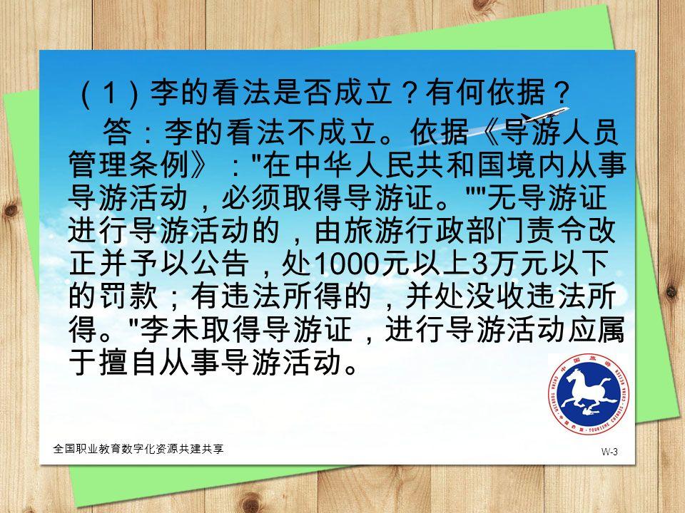 W-3 全国职业教育数字化资源共建共享 ( 1 )李的看法是否成立?有何依据? 答:李的看法不成立。依据《导游人员 管理条例》: 在中华人民共和国境内从事 导游活动,必须取得导游证。 无导游证 进行导游活动的,由旅游行政部门责令改 正并予以公告,处 1000 元以上 3 万元以下 的罚款;有违法所得的,并处没收违法所 得。 李未取得导游证,进行导游活动应属 于擅自从事导游活动。