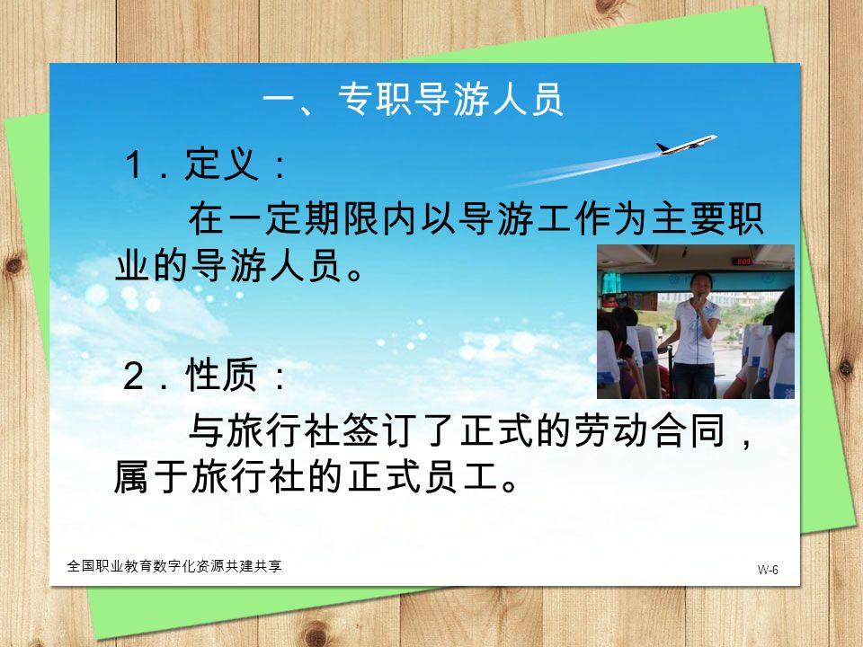 W-6 全国职业教育数字化资源共建共享 一、专职导游人员 1 .定义: 在一定期限内以导游工作为主要职 业的导游人员。 2 .性质: 与旅行社签订了正式的劳动合同, 属于旅行社的正式员工。