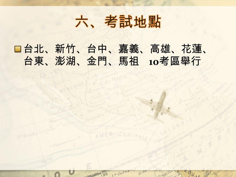 台北、新竹、台中、嘉義、高雄、花蓮、 台東、澎湖、金門、馬祖 10 考區舉行