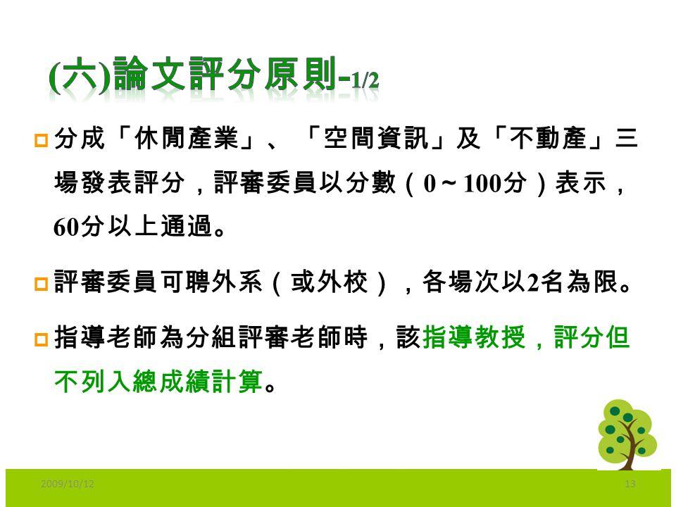  分成「休閒產業」、 「空間資訊」及「不動產」三 場發表評分,評審委員以分數( 0 ~ 100 分)表示, 60 分以上通過。  評審委員可聘外系(或外校),各場次以 2 名為限。  指導老師為分組評審老師時,該指導教授,評分但 不列入總成績計算。 2009/10/1213