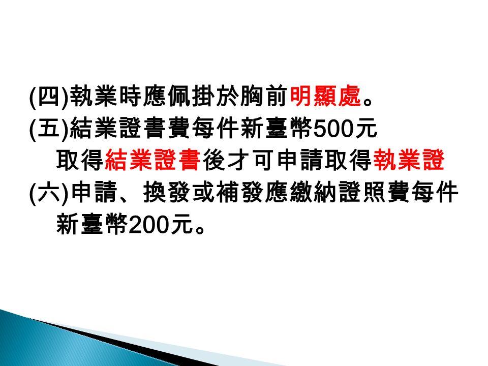 ( 四 ) 執業時應佩掛於胸前明顯處。 ( 五 ) 結業證書費每件新臺幣 500 元 取得結業證書後才可申請取得執業證 ( 六 ) 申請、換發或補發應繳納證照費每件 新臺幣 200 元。