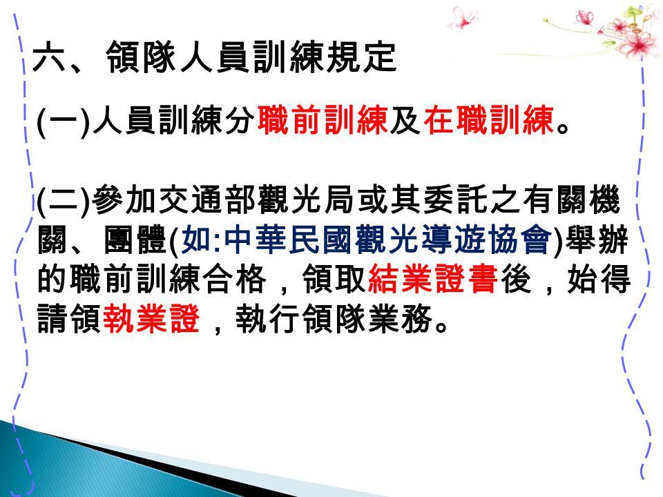六、領隊人員訓練規定 ( 一 ) 人員訓練分職前訓練及在職訓練。 ( 二 ) 參加交通部觀光局或其委託之有關機 關、團體 ( 如 : 中華民國觀光導遊協會 ) 舉辦 的職前訓練合格,領取結業證書後,始得 請領執業證,執行領隊業務。